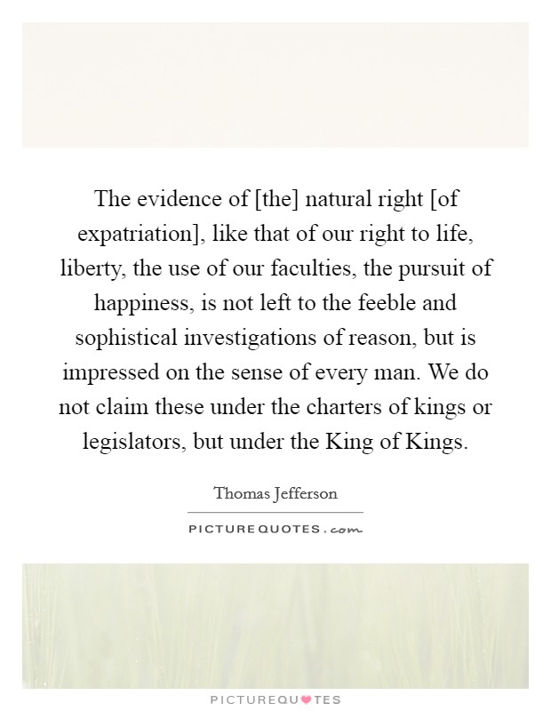 The evidence of [the] natural right [of expatriation], like that of our right to life, liberty, the use of our faculties, the pursuit of happiness, is not left to the feeble and sophistical investigations of reason, but is impressed on the sense of every man. We do not claim these under the charters of kings or legislators, but under the King of Kings Picture Quote #1