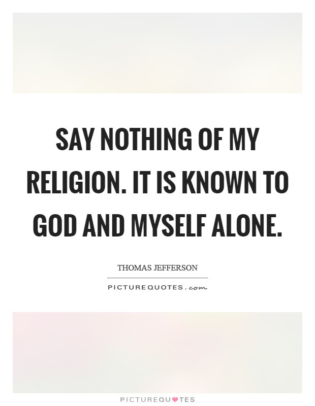 Say nothing of my religion. It is known to God and myself alone Picture Quote #1