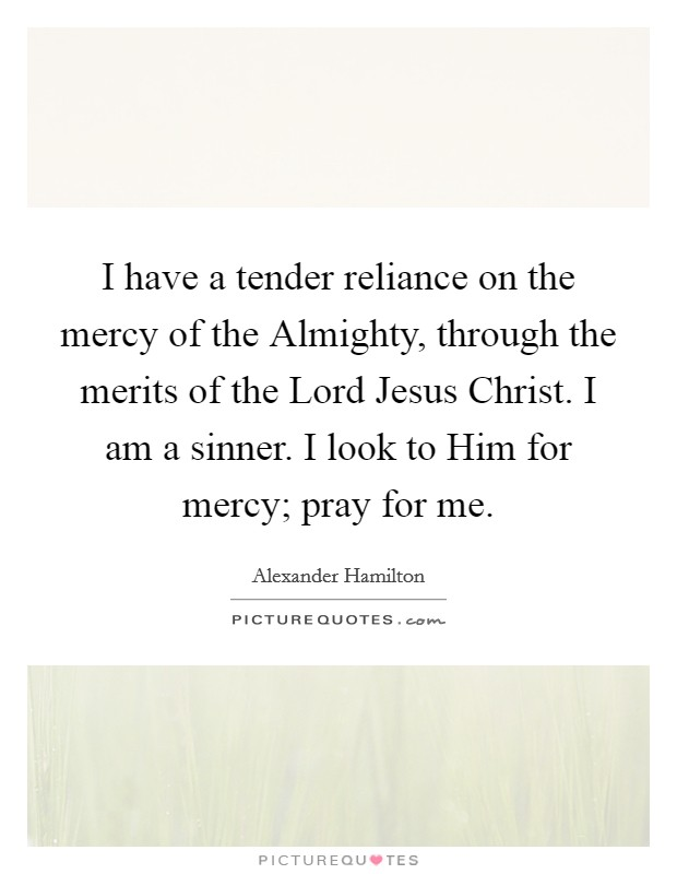 I have a tender reliance on the mercy of the Almighty, through the merits of the Lord Jesus Christ. I am a sinner. I look to Him for mercy; pray for me Picture Quote #1