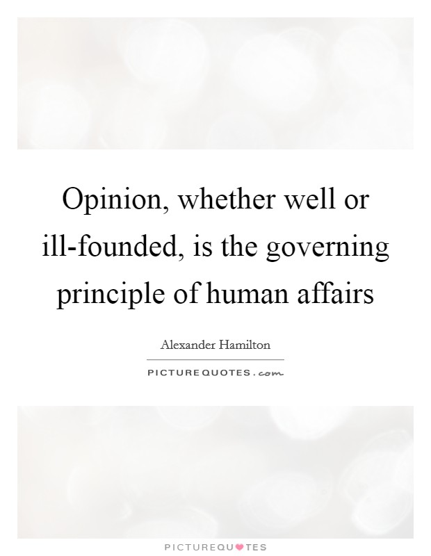 Opinion, whether well or ill-founded, is the governing principle of human affairs Picture Quote #1