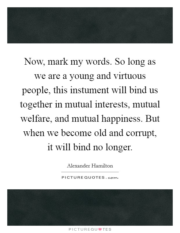Now, mark my words. So long as we are a young and virtuous people, this instument will bind us together in mutual interests, mutual welfare, and mutual happiness. But when we become old and corrupt, it will bind no longer Picture Quote #1