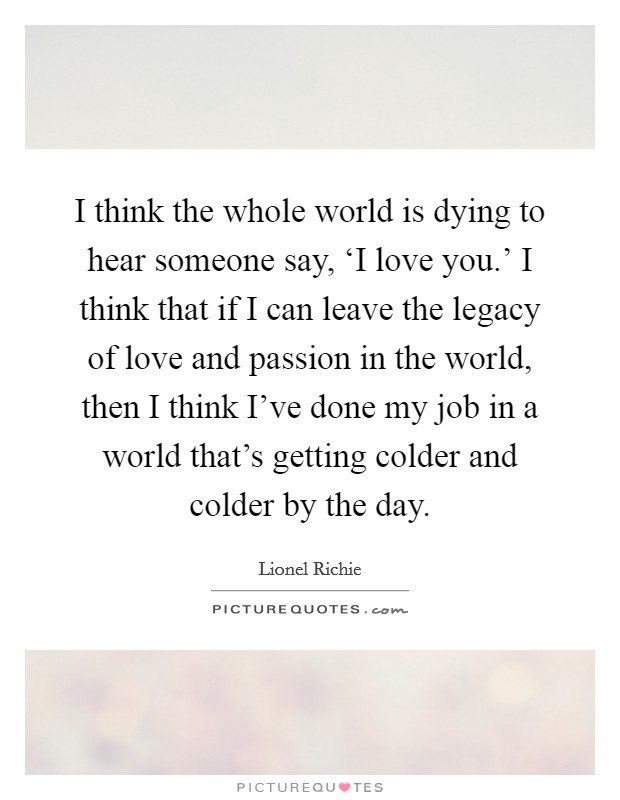 I think the whole world is dying to hear someone say, 'I love you.' I think that if I can leave the legacy of love and passion in the world, then I think I've done my job in a world that's getting colder and colder by the day Picture Quote #1