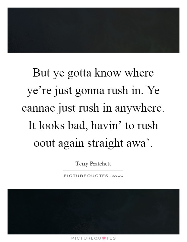 But ye gotta know where ye're just gonna rush in. Ye cannae just rush in anywhere. It looks bad, havin' to rush oout again straight awa' Picture Quote #1