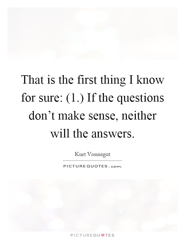 That is the first thing I know for sure: (1.) If the questions don't make sense, neither will the answers Picture Quote #1