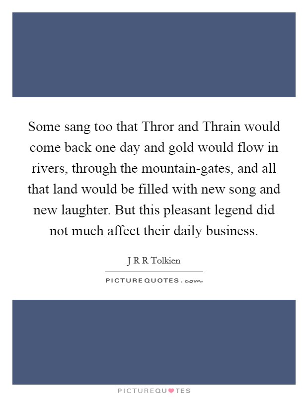 Some sang too that Thror and Thrain would come back one day and gold would flow in rivers, through the mountain-gates, and all that land would be filled with new song and new laughter. But this pleasant legend did not much affect their daily business Picture Quote #1