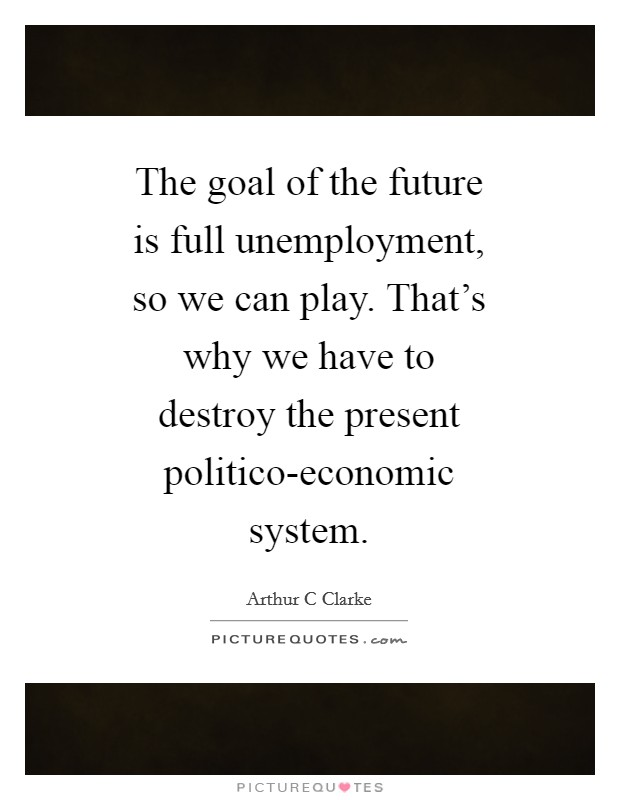The goal of the future is full unemployment, so we can play. That's why we have to destroy the present politico-economic system Picture Quote #1