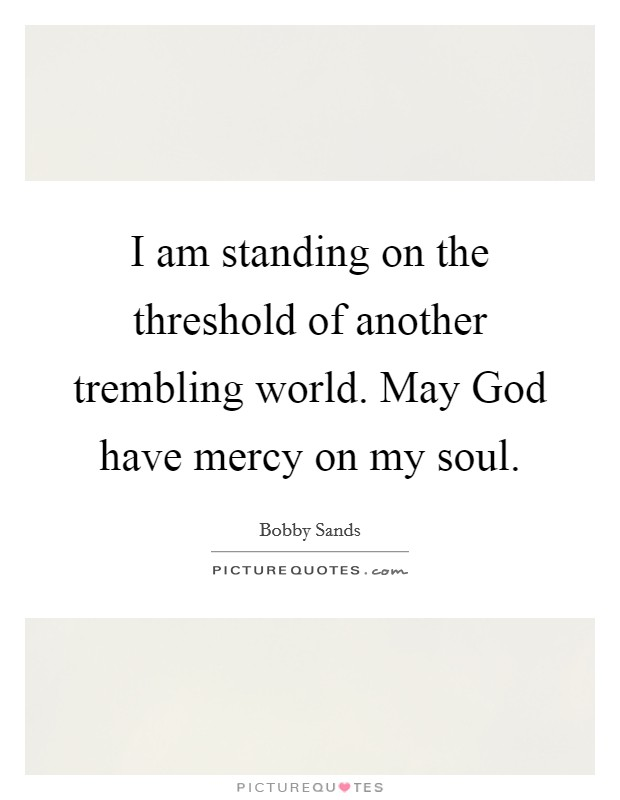 I am standing on the threshold of another trembling world. May God have mercy on my soul Picture Quote #1