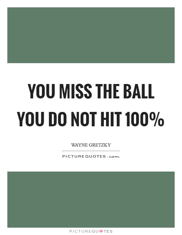 You miss the ball you do not hit 100% Picture Quote #1