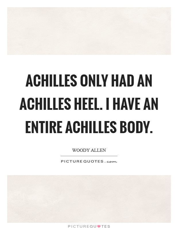 Achilles only had an Achilles heel. I have an entire Achilles body Picture Quote #1