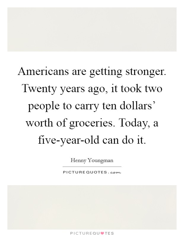 Americans are getting stronger. Twenty years ago, it took two people to carry ten dollars' worth of groceries. Today, a five-year-old can do it Picture Quote #1