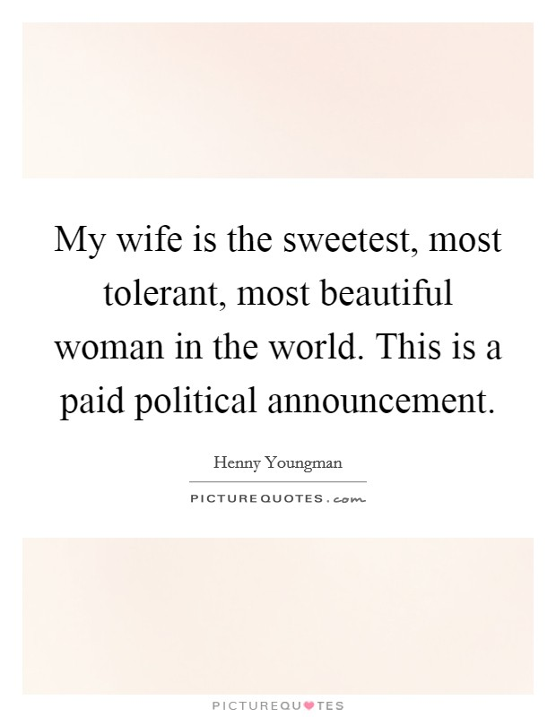My wife is the sweetest, most tolerant, most beautiful woman in the world. This is a paid political announcement Picture Quote #1