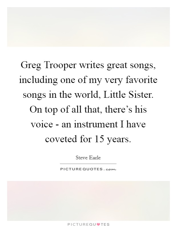 Greg Trooper writes great songs, including one of my very favorite songs in the world, Little Sister. On top of all that, there's his voice - an instrument I have coveted for 15 years Picture Quote #1