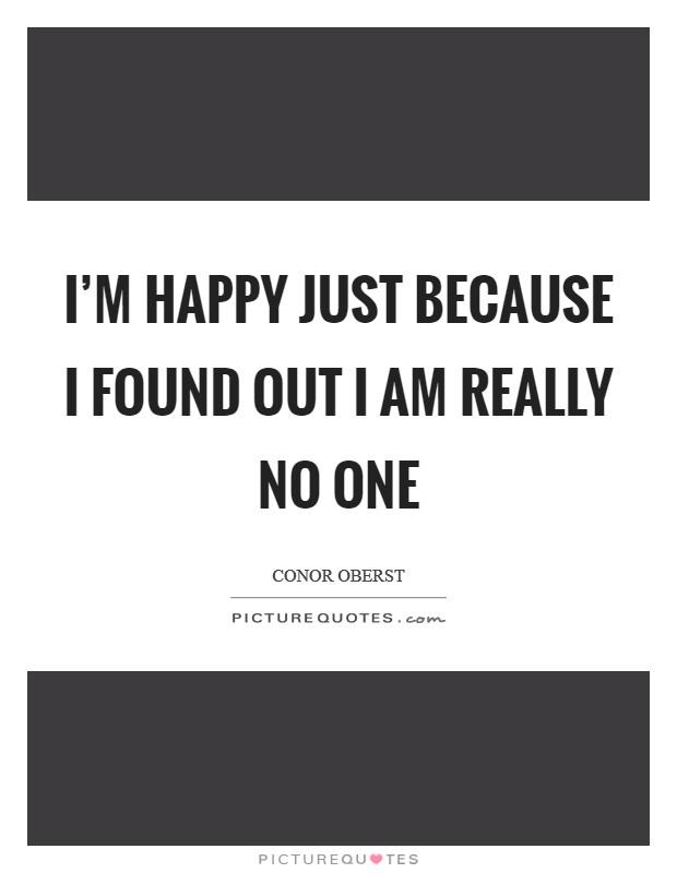 I'm happy just because I found out I am really no one Picture Quote #1