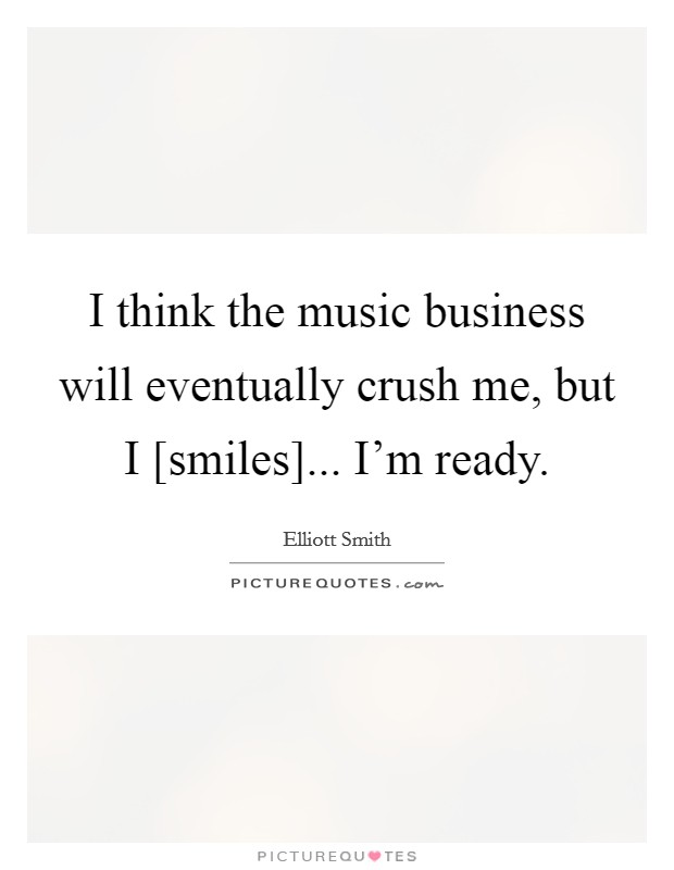 I think the music business will eventually crush me, but I [smiles]... I'm ready Picture Quote #1