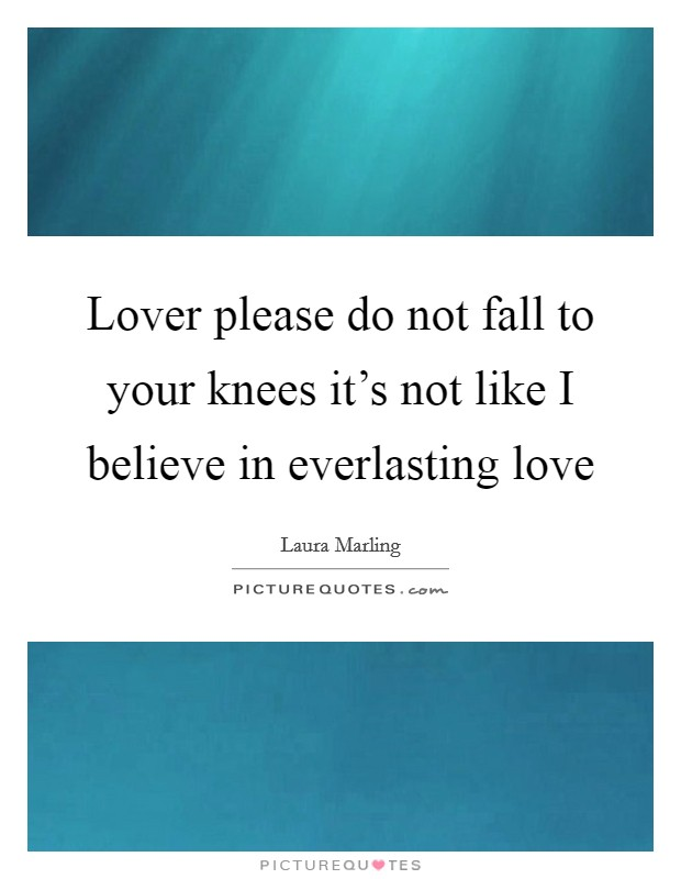 Lover please do not fall to your knees it's not like I believe in everlasting love Picture Quote #1