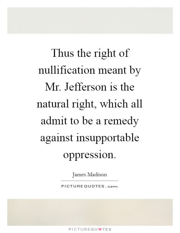 Thus the right of nullification meant by Mr. Jefferson is the natural right, which all admit to be a remedy against insupportable oppression Picture Quote #1