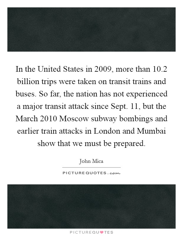 In the United States in 2009, more than 10.2 billion trips were taken on transit trains and buses. So far, the nation has not experienced a major transit attack since Sept. 11, but the March 2010 Moscow subway bombings and earlier train attacks in London and Mumbai show that we must be prepared Picture Quote #1