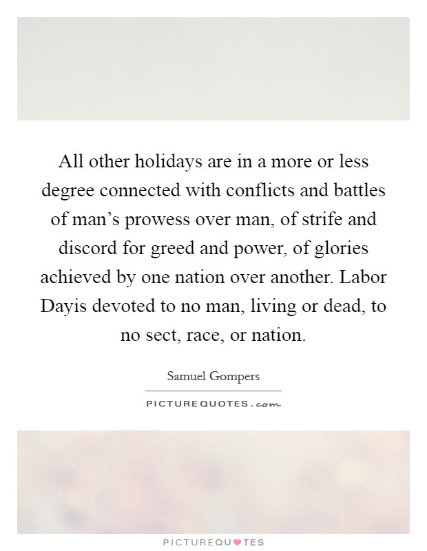 All other holidays are in a more or less degree connected with conflicts and battles of man's prowess over man, of strife and discord for greed and power, of glories achieved by one nation over another. Labor Dayis devoted to no man, living or dead, to no sect, race, or nation Picture Quote #1