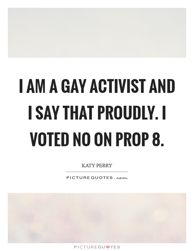 I am a gay activist and I say that proudly. I voted no on Prop 8 Picture Quote #1