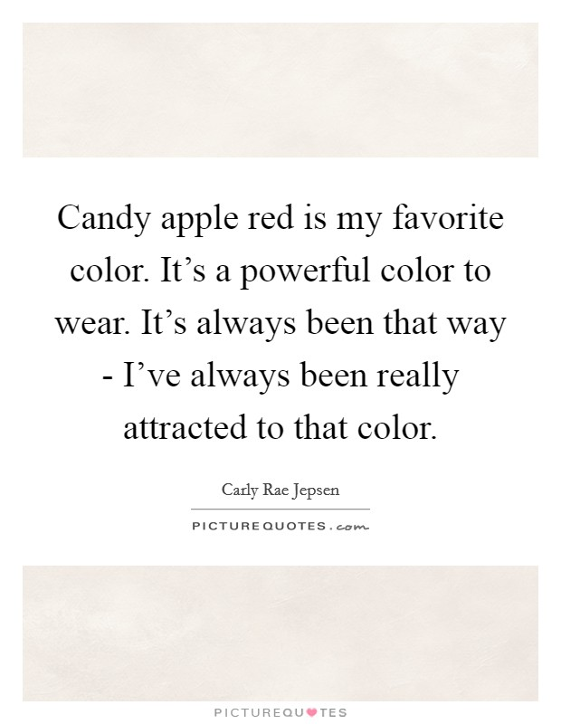 Candy apple red is my favorite color. It's a powerful color to wear. It's always been that way - I've always been really attracted to that color Picture Quote #1