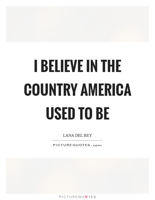 I believe in the country America used to be Picture Quote #1