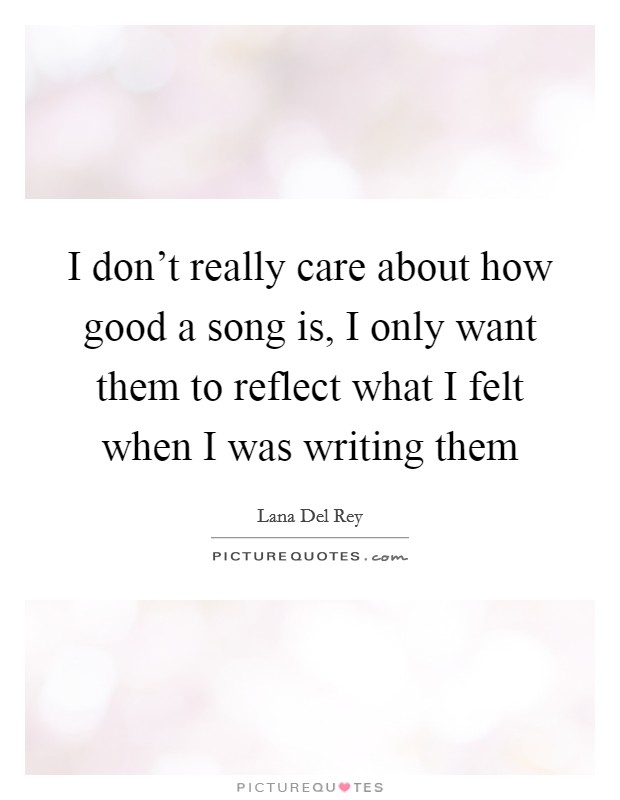 I don't really care about how good a song is, I only want them to reflect what I felt when I was writing them Picture Quote #1