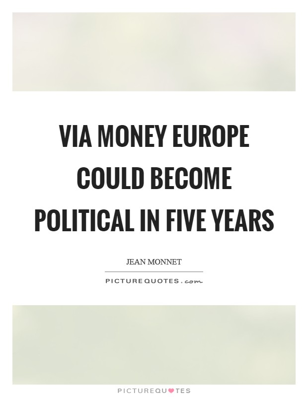 Via money Europe could become political in five years Picture Quote #1
