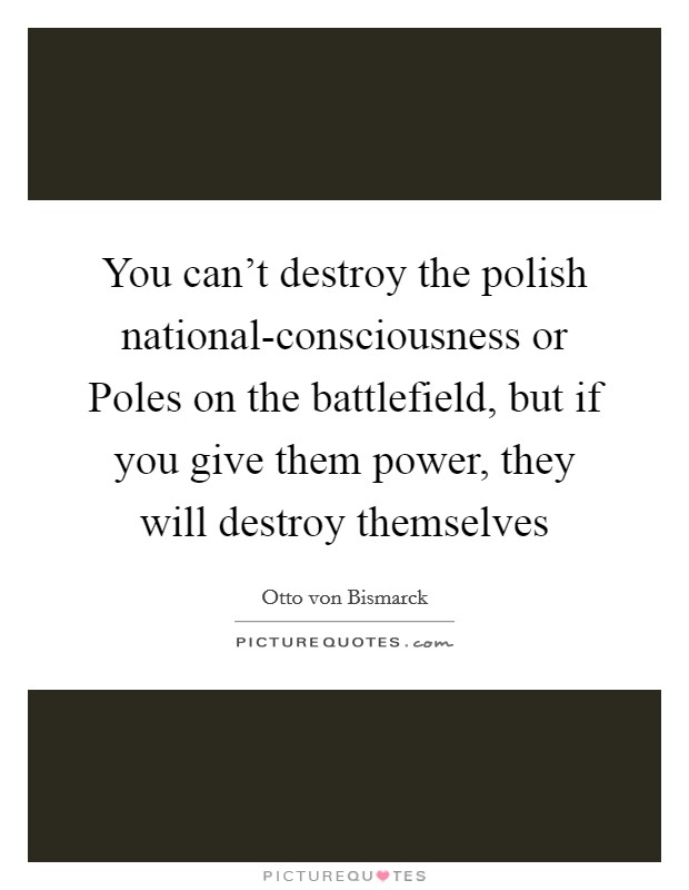 You can't destroy the polish national-consciousness or Poles on the battlefield, but if you give them power, they will destroy themselves Picture Quote #1