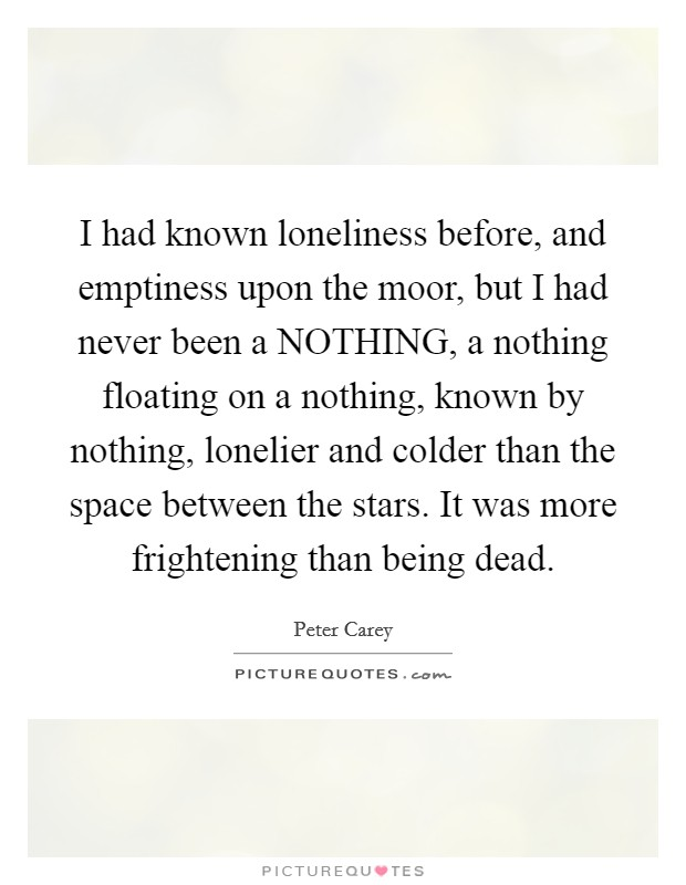 I had known loneliness before, and emptiness upon the moor, but I had never been a NOTHING, a nothing floating on a nothing, known by nothing, lonelier and colder than the space between the stars. It was more frightening than being dead Picture Quote #1
