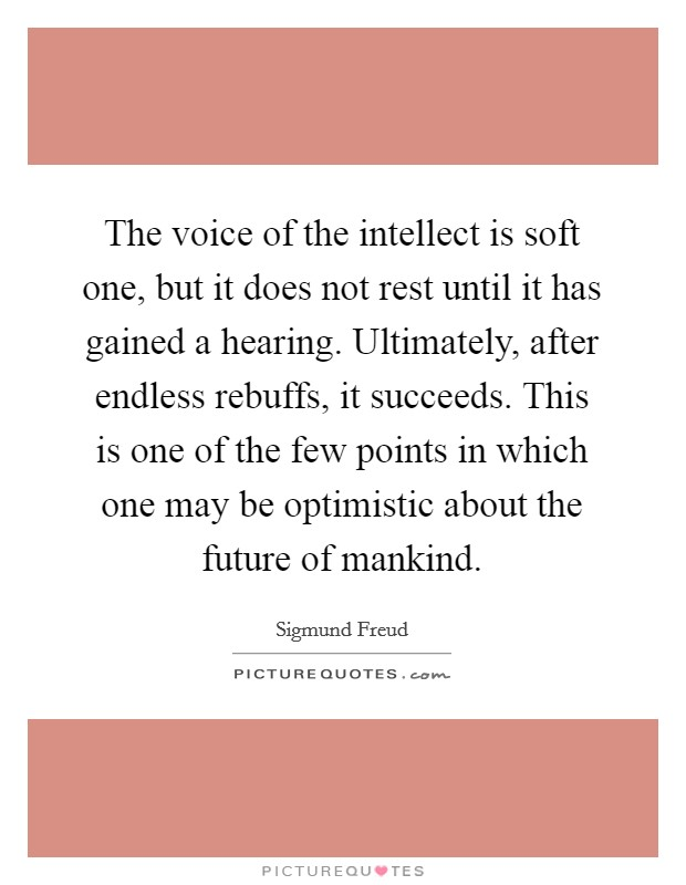 The voice of the intellect is soft one, but it does not rest until it has gained a hearing. Ultimately, after endless rebuffs, it succeeds. This is one of the few points in which one may be optimistic about the future of mankind Picture Quote #1
