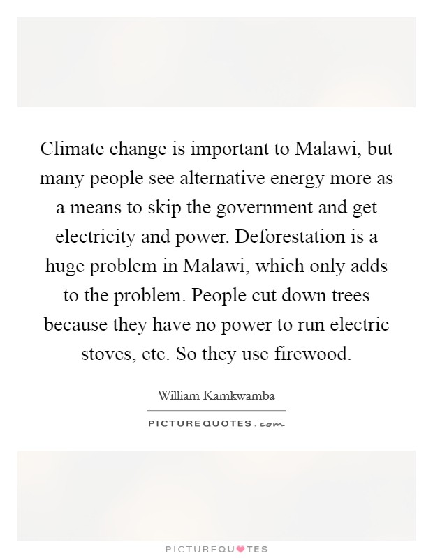 Climate change is important to Malawi, but many people see alternative energy more as a means to skip the government and get electricity and power. Deforestation is a huge problem in Malawi, which only adds to the problem. People cut down trees because they have no power to run electric stoves, etc. So they use firewood Picture Quote #1
