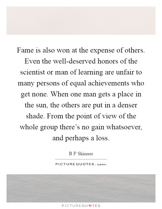 Fame is also won at the expense of others. Even the well-deserved honors of the scientist or man of learning are unfair to many persons of equal achievements who get none. When one man gets a place in the sun, the others are put in a denser shade. From the point of view of the whole group there's no gain whatsoever, and perhaps a loss Picture Quote #1