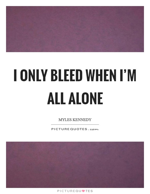 I only bleed when I'm all alone Picture Quote #1