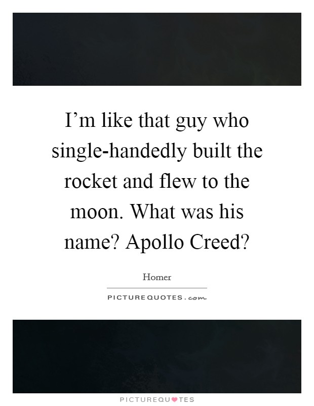 I'm like that guy who single-handedly built the rocket and flew to the moon. What was his name? Apollo Creed? Picture Quote #1