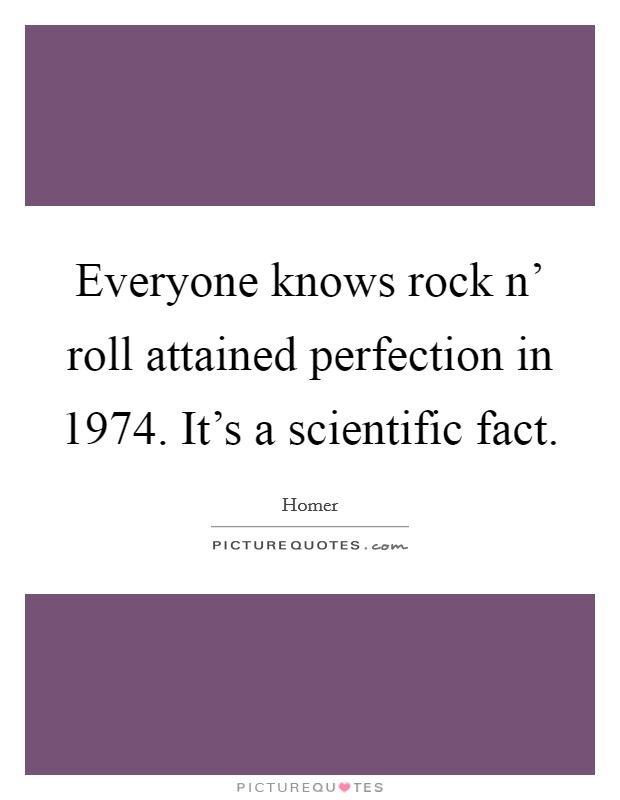 Everyone knows rock n' roll attained perfection in 1974. It's a scientific fact Picture Quote #1