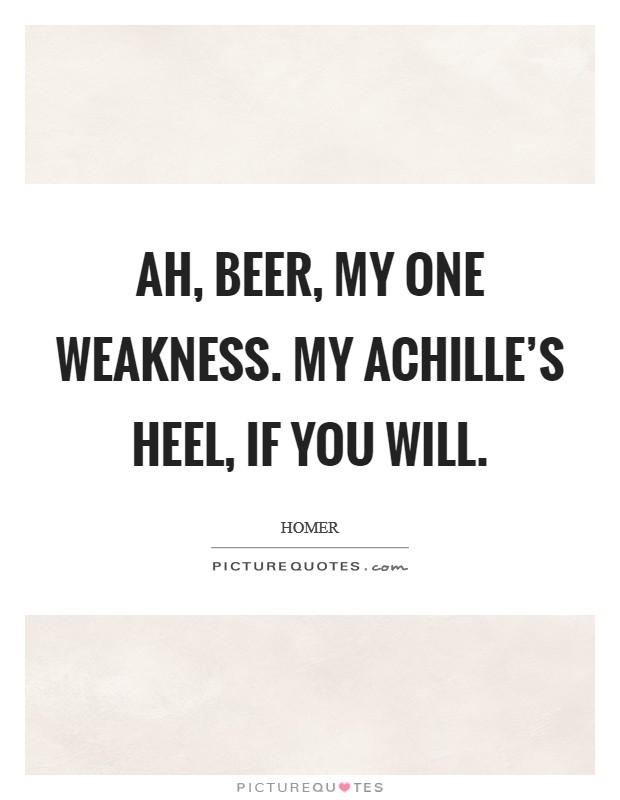 Ah, beer, my one weakness. My Achille's heel, if you will Picture Quote #1