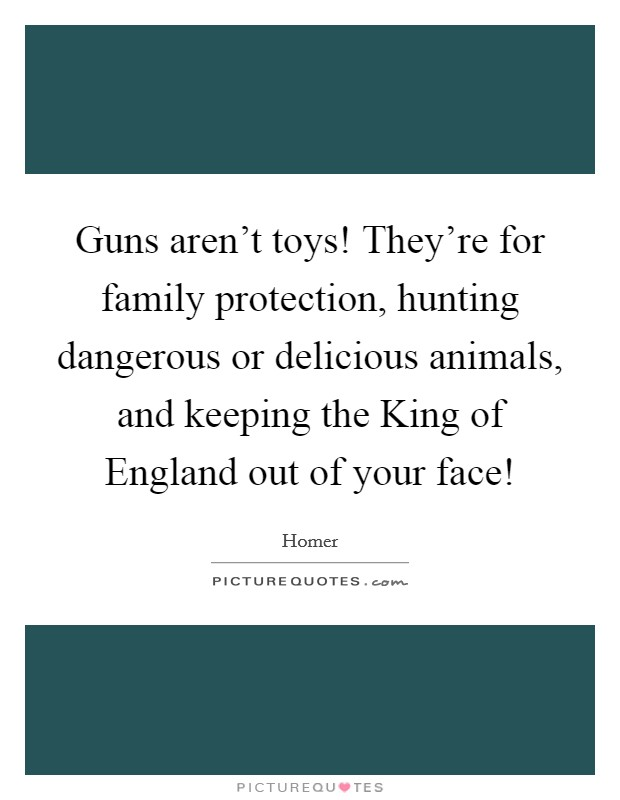 Guns aren't toys! They're for family protection, hunting dangerous or delicious animals, and keeping the King of England out of your face! Picture Quote #1