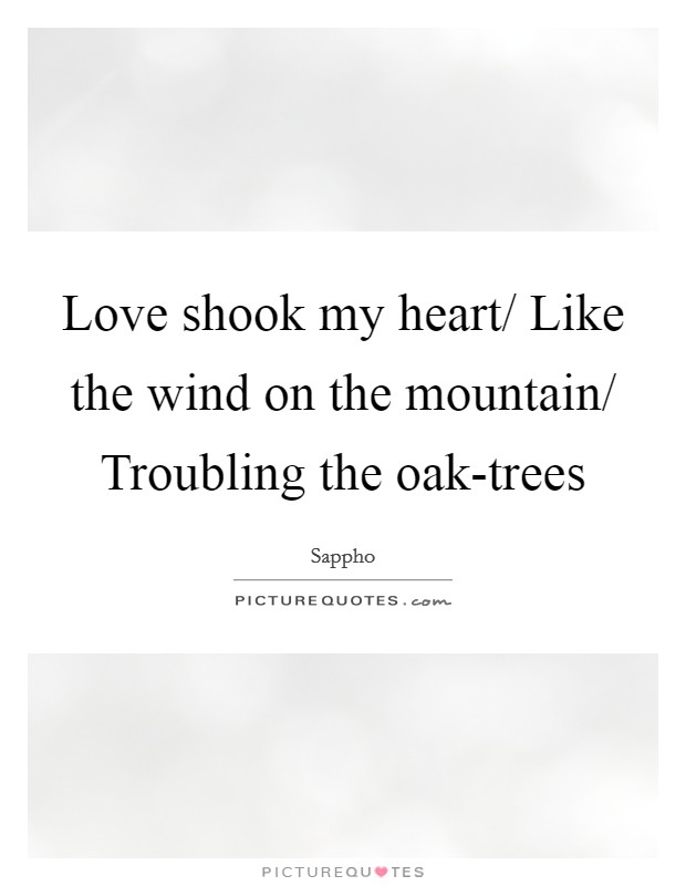 Love shook my heart/ Like the wind on the mountain/ Troubling the oak-trees Picture Quote #1
