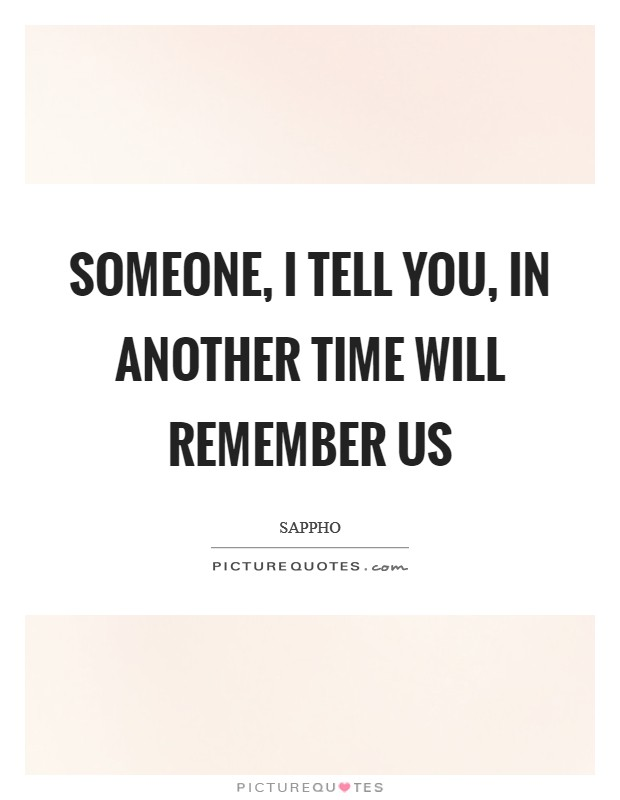 Someone, I tell you, in another time will remember us Picture Quote #1