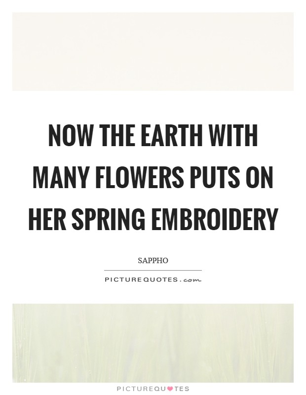 Now the Earth with many flowers puts on her spring embroidery Picture Quote #1