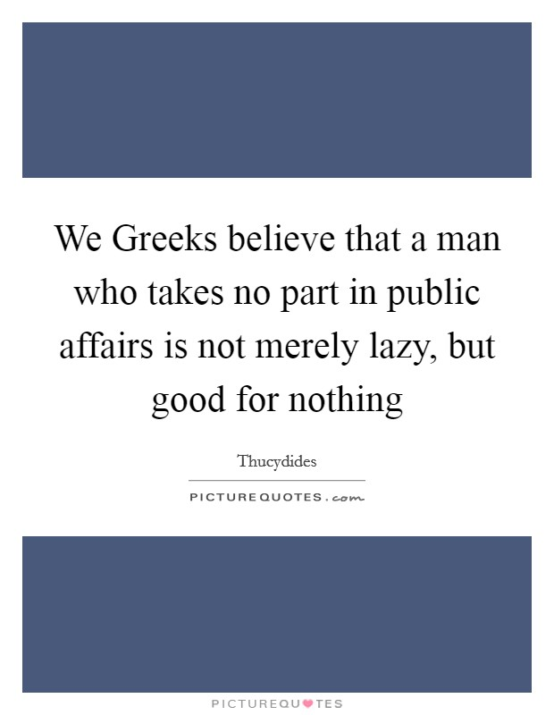 We Greeks believe that a man who takes no part in public affairs is not merely lazy, but good for nothing Picture Quote #1