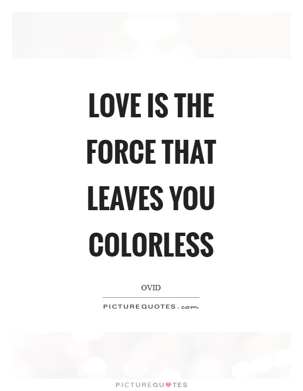Love is the force that leaves you colorless Picture Quote #1