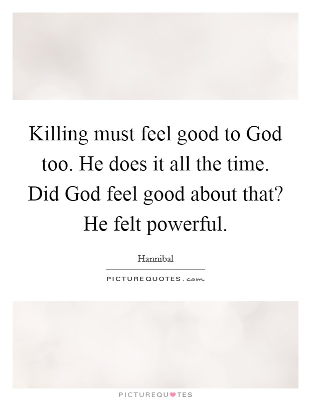 Killing must feel good to God too. He does it all the time. Did God feel good about that? He felt powerful Picture Quote #1