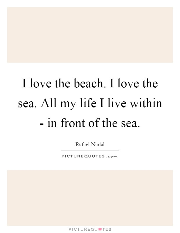 I love the beach. I love the sea. All my life I live within - in front of the sea Picture Quote #1