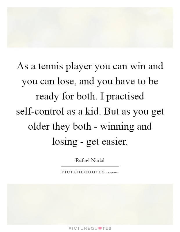 As a tennis player you can win and you can lose, and you have to be ready for both. I practised self-control as a kid. But as you get older they both - winning and losing - get easier Picture Quote #1