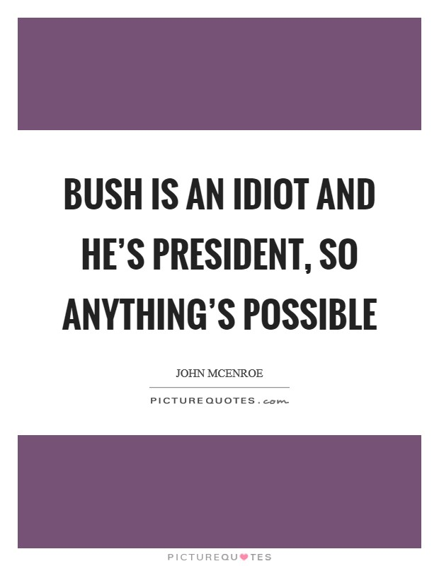 Bush is an idiot and he's President, so anything's possible Picture Quote #1