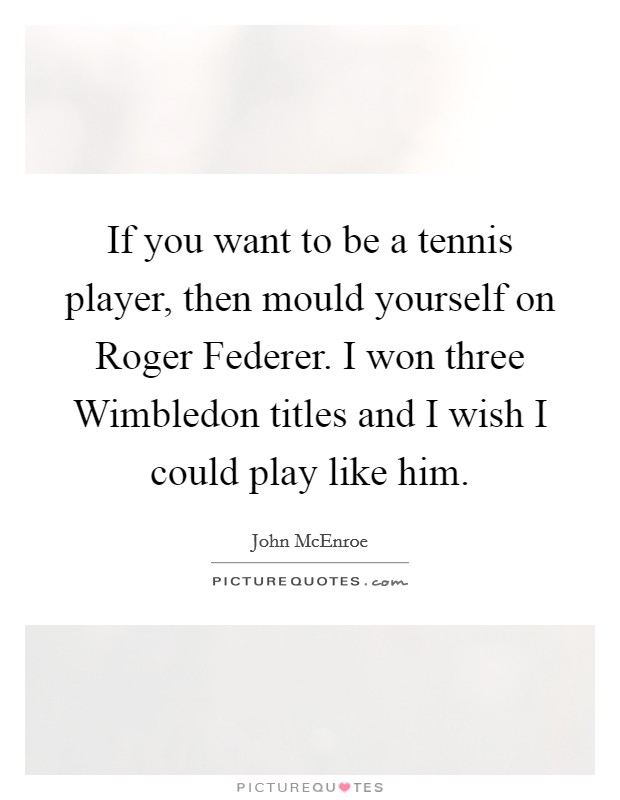 If you want to be a tennis player, then mould yourself on Roger Federer. I won three Wimbledon titles and I wish I could play like him Picture Quote #1