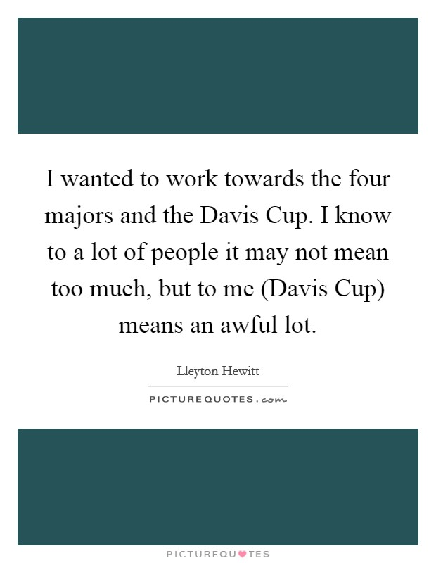 I wanted to work towards the four majors and the Davis Cup. I know to a lot of people it may not mean too much, but to me (Davis Cup) means an awful lot Picture Quote #1