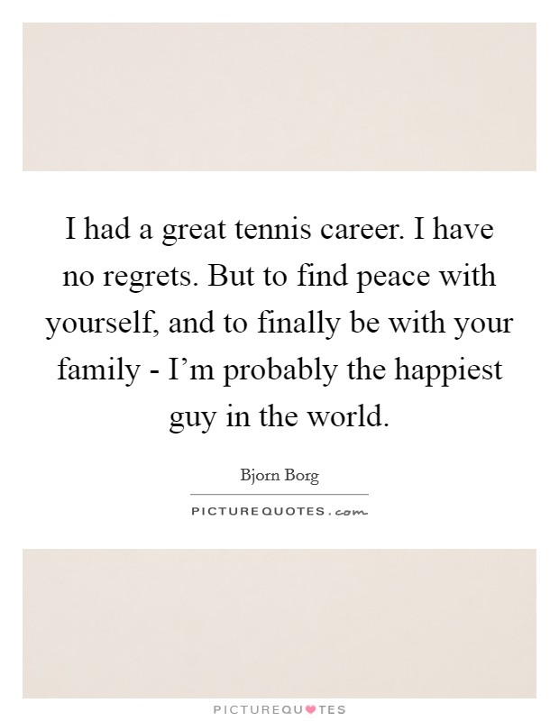 I had a great tennis career. I have no regrets. But to find peace with yourself, and to finally be with your family - I'm probably the happiest guy in the world Picture Quote #1