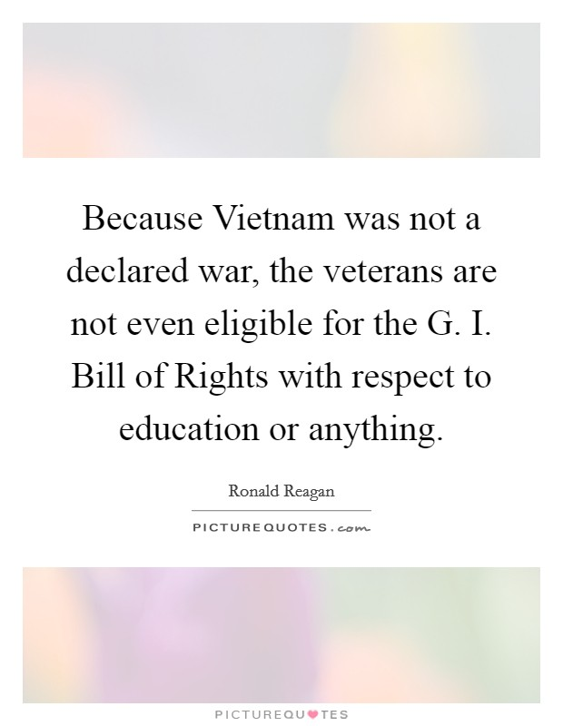 Because Vietnam was not a declared war, the veterans are not even eligible for the G. I. Bill of Rights with respect to education or anything Picture Quote #1